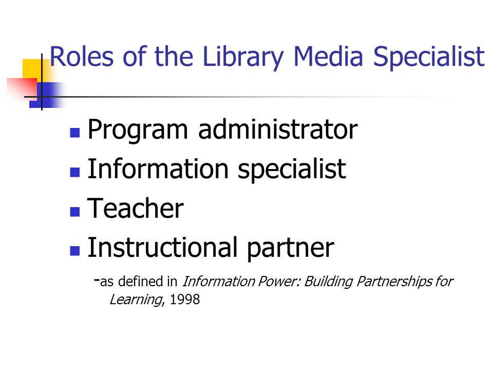Roles of the Library Media Specialist Program administrator Information specialist Teacher Instructional partner - as defined in Information Power: Bu