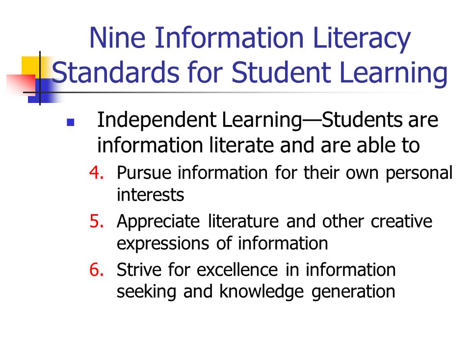 Nine Information Literacy Standards for Student Learning Independent Learning—Students are information literate and are able to 4.Pursue information f