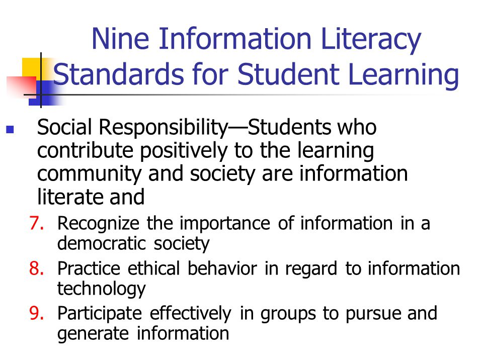 Nine Information Literacy Standards for Student Learning Social Responsibility—Students who contribute positively to the learning community and societ