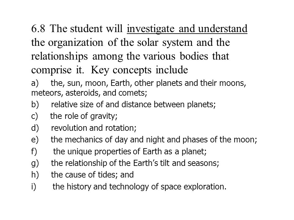  6.8 The student will investigate and understand the organization of the solar system and the relationships among the various bodies that comprise it