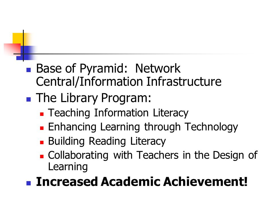 Base of Pyramid: Network Central/Information Infrastructure The Library Program: Teaching Information Literacy Enhancing Learning through Technology B