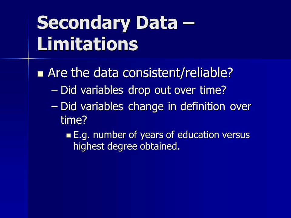 Secondary Data – Limitations Are the data consistent/reliable? Are the data consistent/reliable? –Did variables drop out over time? –Did variables cha