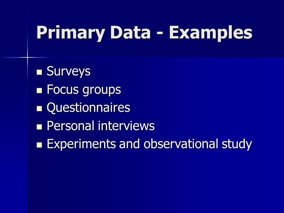 Primary Data - Examples Surveys Surveys Focus groups Focus groups Questionnaires Questionnaires Personal interviews Personal interviews Experiments an