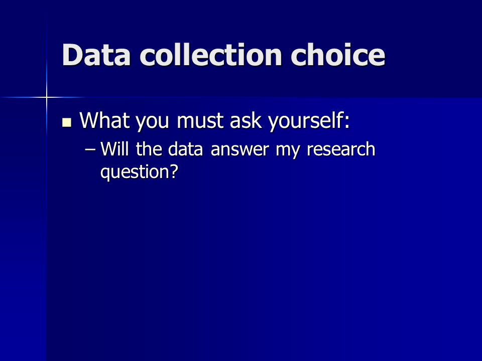 Data collection choice What you must ask yourself: What you must ask yourself: –Will the data answer my research question?