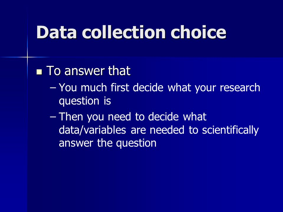 Data collection choice To answer that To answer that – –You much first decide what your research question is – –Then you need to decide what data/vari