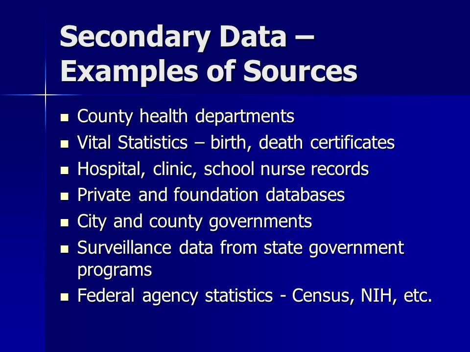 Secondary Data – Examples of Sources County health departments County health departments Vital Statistics – birth, death certificates Vital Statistics