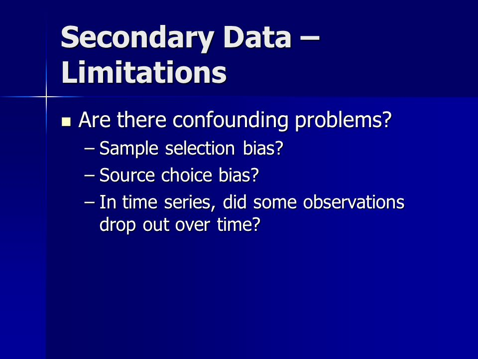 Secondary Data – Limitations Are there confounding problems? Are there confounding problems? –Sample selection bias? –Source choice bias? –In time ser