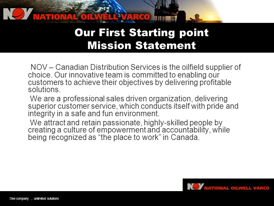 One company … unlimited solutions Our First Starting point Mission Statement NOV – Canadian Distribution Services is the oilfield supplier of choice.