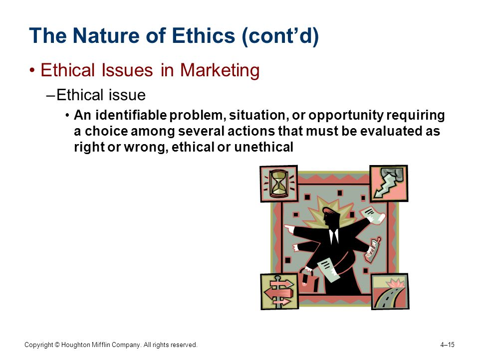 Copyright © Houghton Mifflin Company. All rights reserved. 4–15 The Nature of Ethics (cont'd) Ethical Issues in Marketing –Ethical issue An identifiab