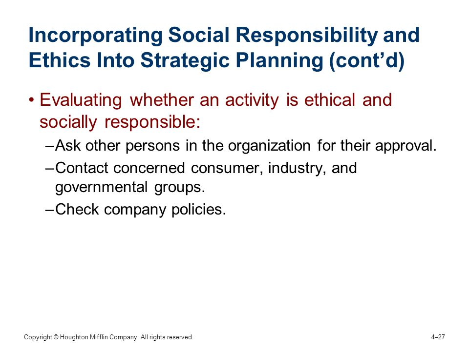 Copyright © Houghton Mifflin Company. All rights reserved. 4–27 Incorporating Social Responsibility and Ethics Into Strategic Planning (cont'd) Evalua