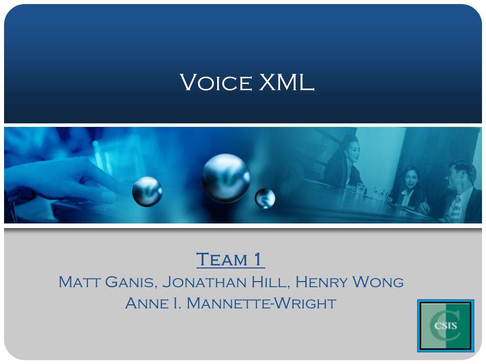 Voice XML Team 1 Matt Ganis, Jonathan Hill, Henry Wong Anne I.