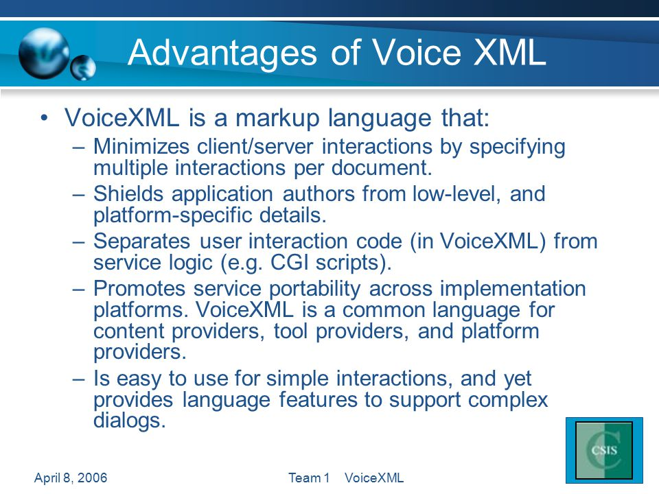 April 8, 2006Team 1 VoiceXML Advantages of Voice XML VoiceXML is a markup language that: –Minimizes client/server interactions by specifying multiple interactions per document.