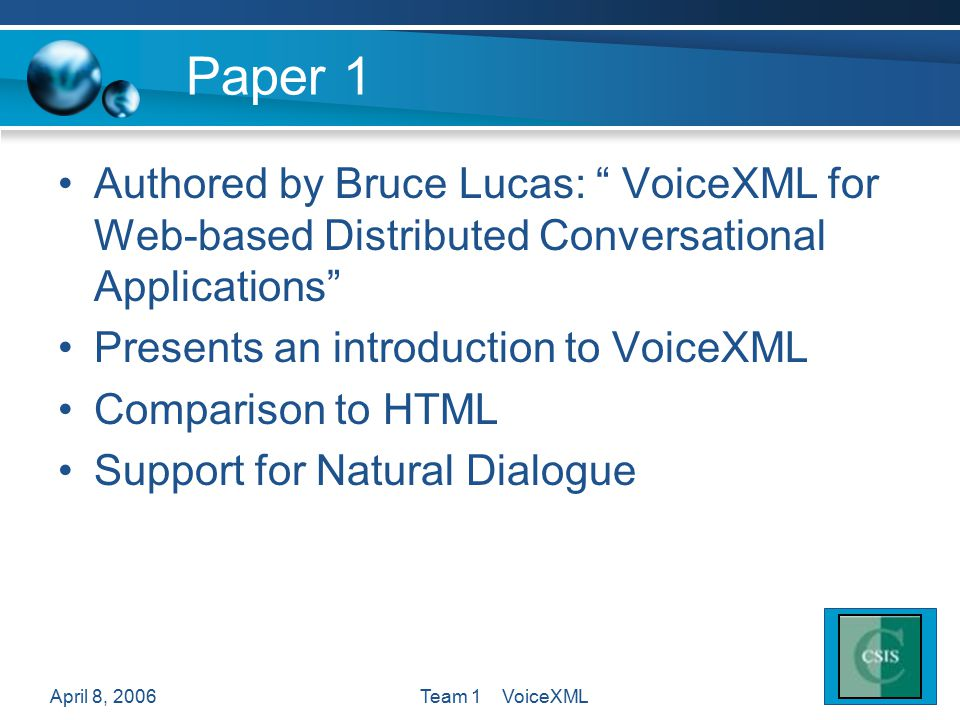 April 8, 2006Team 1 VoiceXML Paper 1 Authored by Bruce Lucas: VoiceXML for Web-based Distributed Conversational Applications Presents an introduction to VoiceXML Comparison to HTML Support for Natural Dialogue