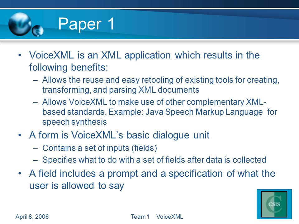 April 8, 2006Team 1 VoiceXML Paper 1 VoiceXML is an XML application which results in the following benefits: –Allows the reuse and easy retooling of e