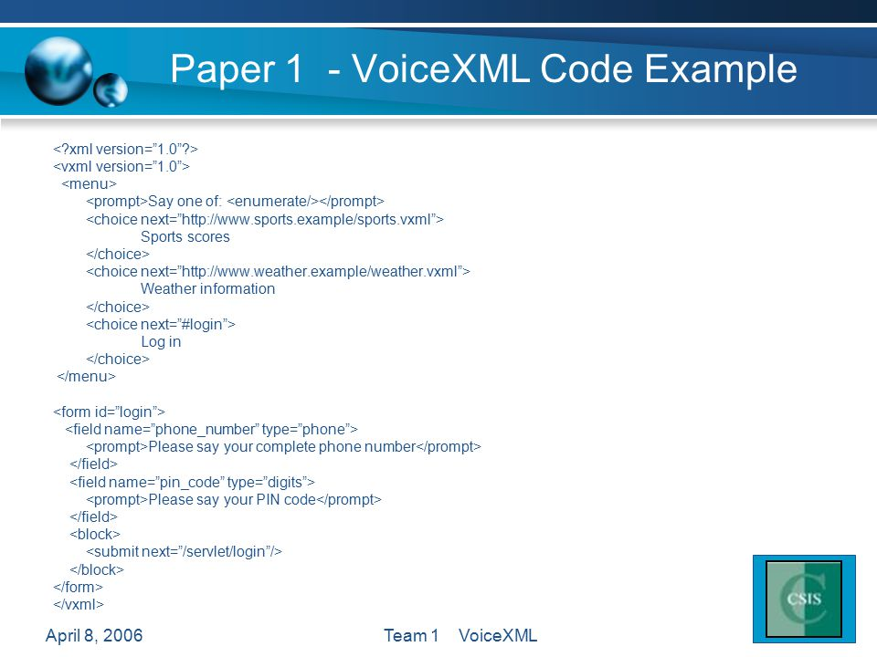 April 8, 2006Team 1 VoiceXML Paper 1 - VoiceXML Code Example Say one of: Sports scores Weather information Log in Please say your complete phone number Please say your PIN code