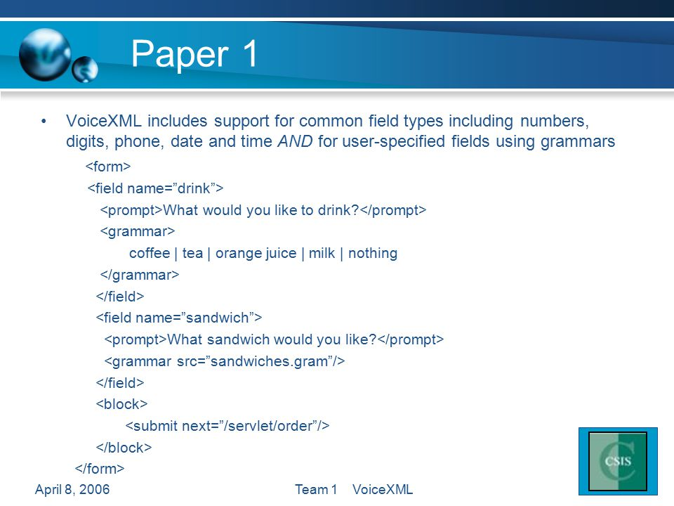 April 8, 2006Team 1 VoiceXML Paper 1 VoiceXML includes support for common field types including numbers, digits, phone, date and time AND for user-specified fields using grammars What would you like to drink.