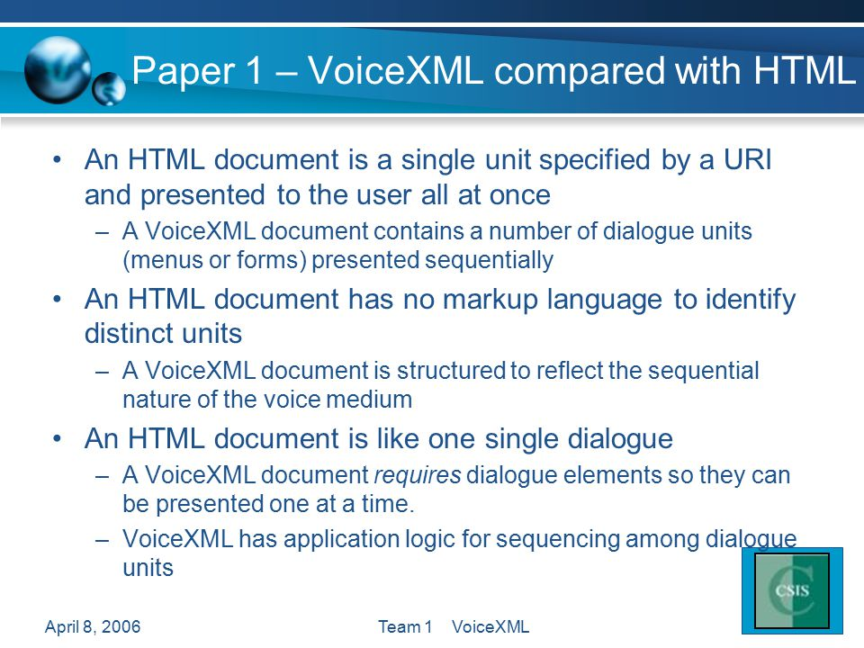 April 8, 2006Team 1 VoiceXML Paper 1 – VoiceXML compared with HTML An HTML document is a single unit specified by a URI and presented to the user all at once –A VoiceXML document contains a number of dialogue units (menus or forms) presented sequentially An HTML document has no markup language to identify distinct units –A VoiceXML document is structured to reflect the sequential nature of the voice medium An HTML document is like one single dialogue –A VoiceXML document requires dialogue elements so they can be presented one at a time.