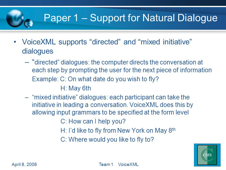 "April 8, 2006Team 1 VoiceXML Paper 1 – Support for Natural Dialogue VoiceXML supports ""directed"" and ""mixed initiative"" dialogues –"" directed"" dialogu"