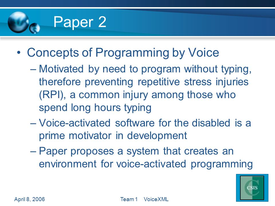 April 8, 2006Team 1 VoiceXML Paper 2 Concepts of Programming by Voice –Motivated by need to program without typing, therefore preventing repetitive st