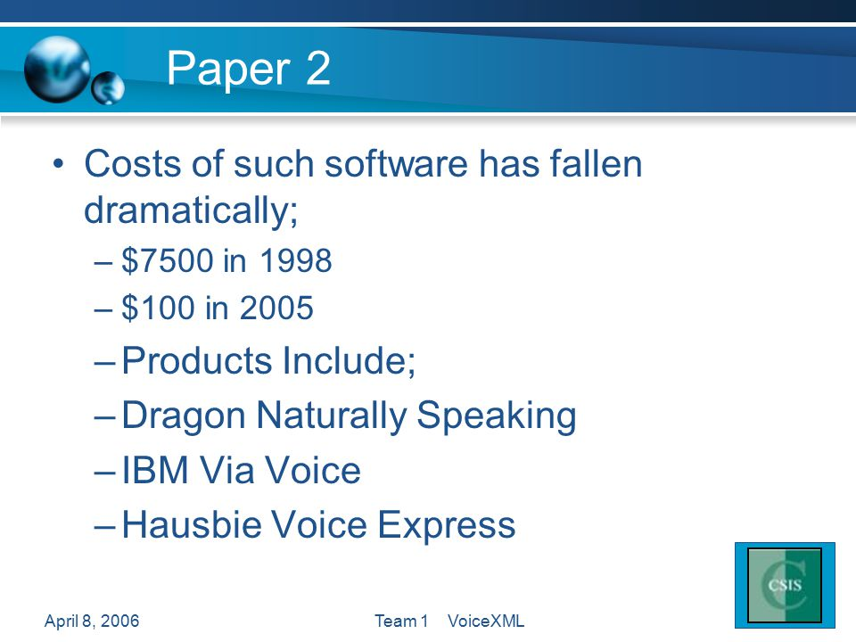 April 8, 2006Team 1 VoiceXML Paper 2 Costs of such software has fallen dramatically; –$7500 in 1998 –$100 in 2005 –Products Include; –Dragon Naturally Speaking –IBM Via Voice –Hausbie Voice Express
