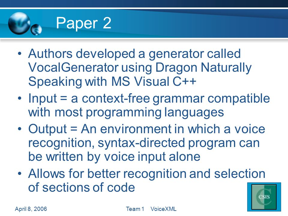 April 8, 2006Team 1 VoiceXML Paper 2 Authors developed a generator called VocalGenerator using Dragon Naturally Speaking with MS Visual C++ Input = a context-free grammar compatible with most programming languages Output = An environment in which a voice recognition, syntax-directed program can be written by voice input alone Allows for better recognition and selection of sections of code