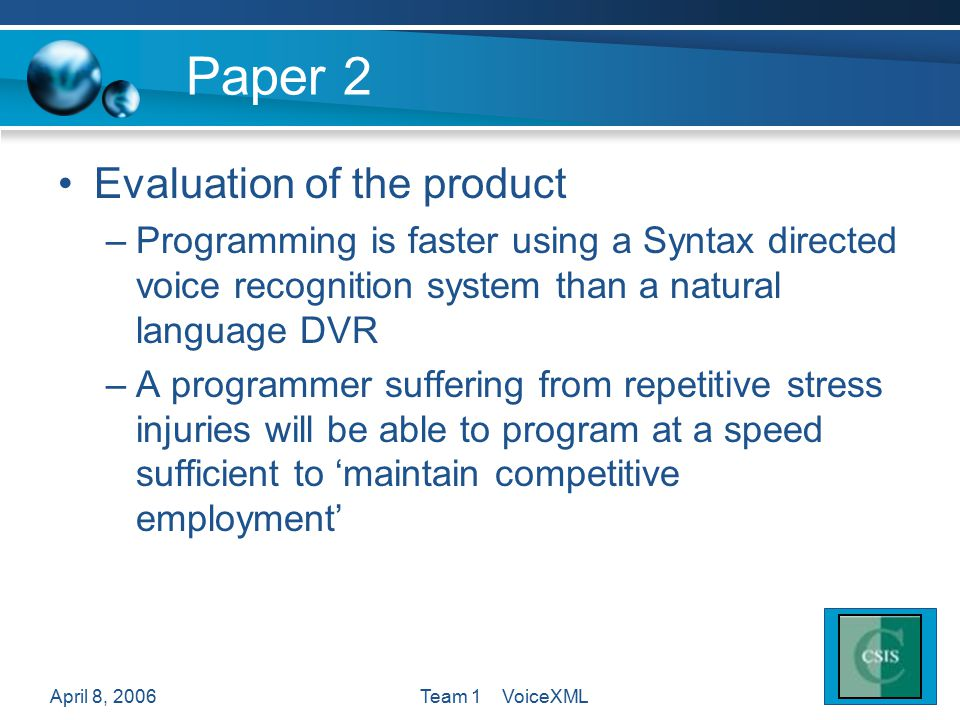 April 8, 2006Team 1 VoiceXML Paper 2 Evaluation of the product –Programming is faster using a Syntax directed voice recognition system than a natural language DVR –A programmer suffering from repetitive stress injuries will be able to program at a speed sufficient to 'maintain competitive employment'