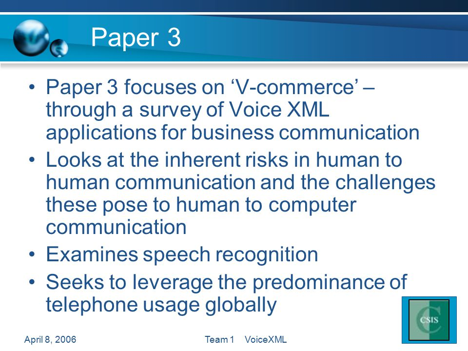 April 8, 2006Team 1 VoiceXML Paper 3 Paper 3 focuses on 'V-commerce' – through a survey of Voice XML applications for business communication Looks at the inherent risks in human to human communication and the challenges these pose to human to computer communication Examines speech recognition Seeks to leverage the predominance of telephone usage globally