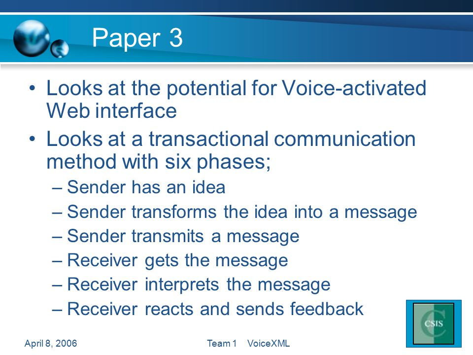 April 8, 2006Team 1 VoiceXML Paper 3 Looks at the potential for Voice-activated Web interface Looks at a transactional communication method with six p