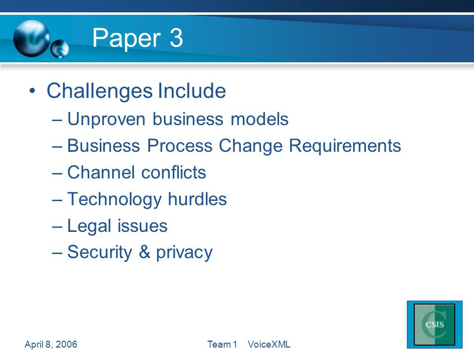 April 8, 2006Team 1 VoiceXML Paper 3 Challenges Include –Unproven business models –Business Process Change Requirements –Channel conflicts –Technology