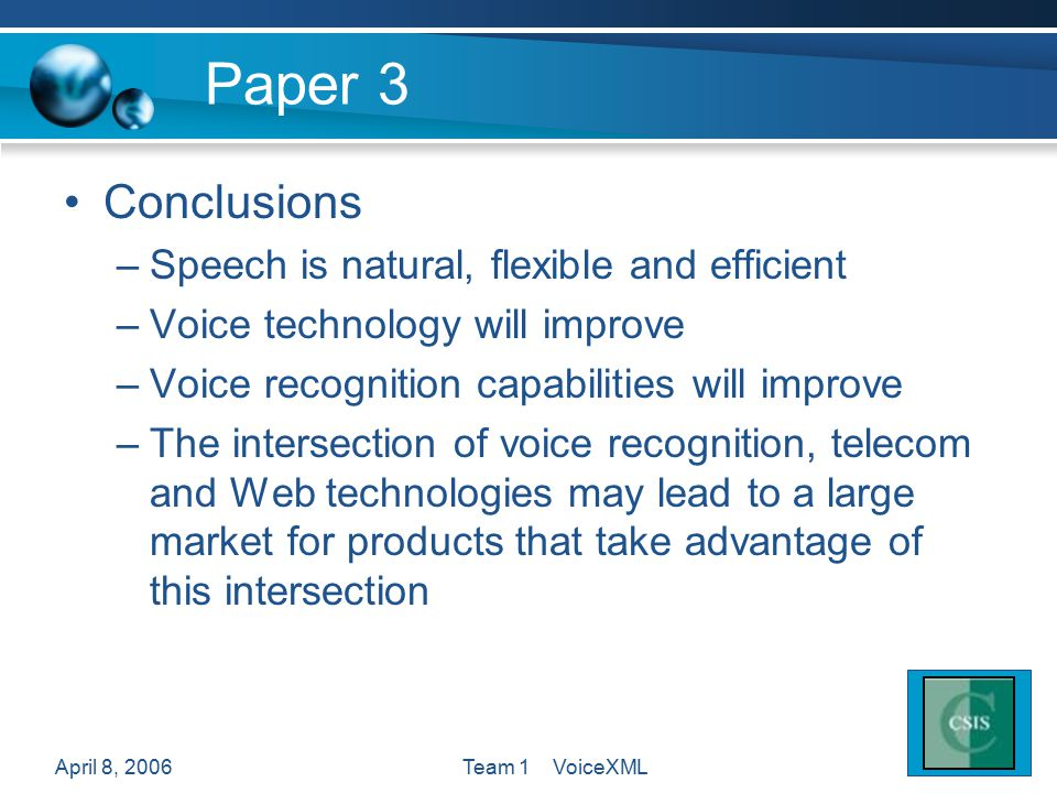 April 8, 2006Team 1 VoiceXML Paper 3 Conclusions –Speech is natural, flexible and efficient –Voice technology will improve –Voice recognition capabilities will improve –The intersection of voice recognition, telecom and Web technologies may lead to a large market for products that take advantage of this intersection