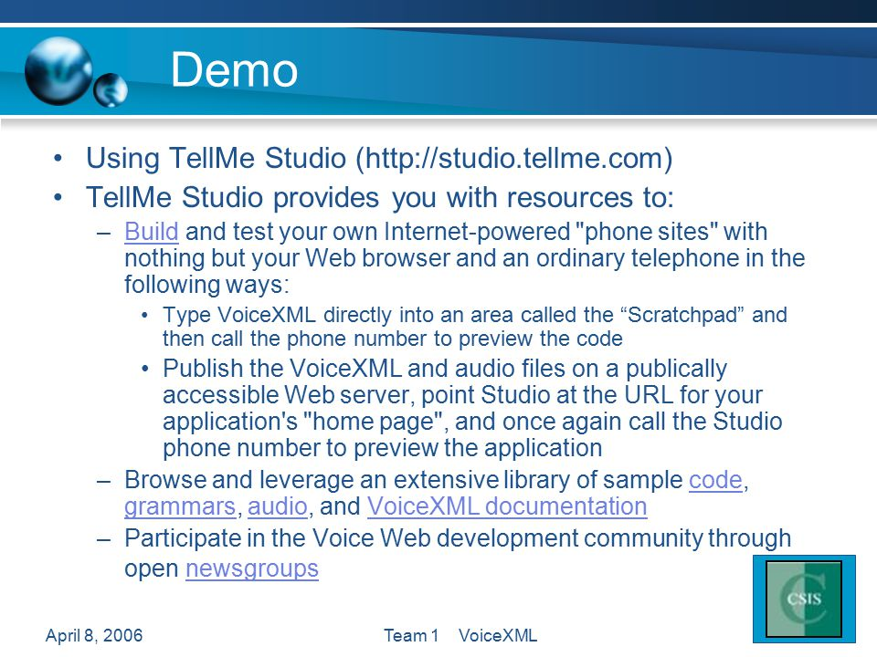 April 8, 2006Team 1 VoiceXML Demo Using TellMe Studio (http://studio.tellme.com) TellMe Studio provides you with resources to: –Build and test your ow