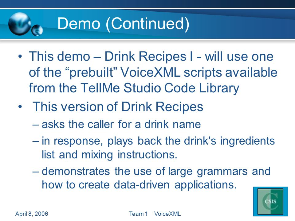 April 8, 2006Team 1 VoiceXML Demo (Continued) This demo – Drink Recipes I - will use one of the prebuilt VoiceXML scripts available from the TellMe Studio Code Library This version of Drink Recipes –asks the caller for a drink name –in response, plays back the drink s ingredients list and mixing instructions.