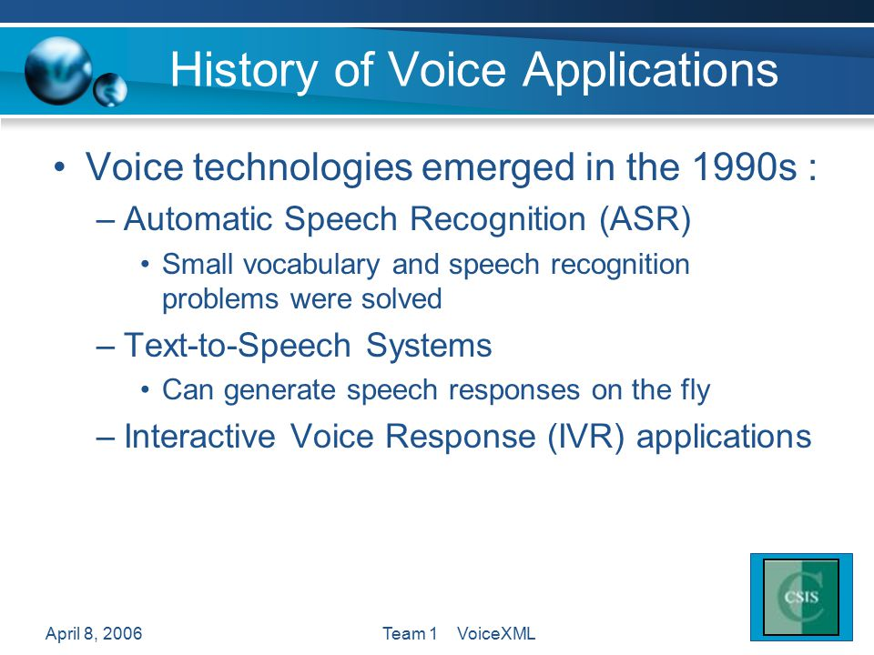 April 8, 2006Team 1 VoiceXML History of Voice Applications Voice technologies emerged in the 1990s : –Automatic Speech Recognition (ASR) Small vocabulary and speech recognition problems were solved –Text-to-Speech Systems Can generate speech responses on the fly –Interactive Voice Response (IVR) applications