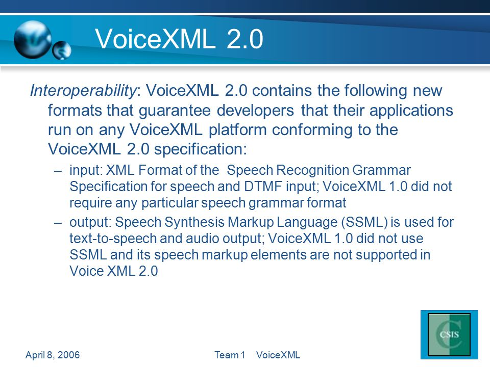 April 8, 2006Team 1 VoiceXML VoiceXML 2.0 Interoperability: VoiceXML 2.0 contains the following new formats that guarantee developers that their applications run on any VoiceXML platform conforming to the VoiceXML 2.0 specification: –input: XML Format of the Speech Recognition Grammar Specification for speech and DTMF input; VoiceXML 1.0 did not require any particular speech grammar format –output: Speech Synthesis Markup Language (SSML) is used for text-to-speech and audio output; VoiceXML 1.0 did not use SSML and its speech markup elements are not supported in Voice XML 2.0