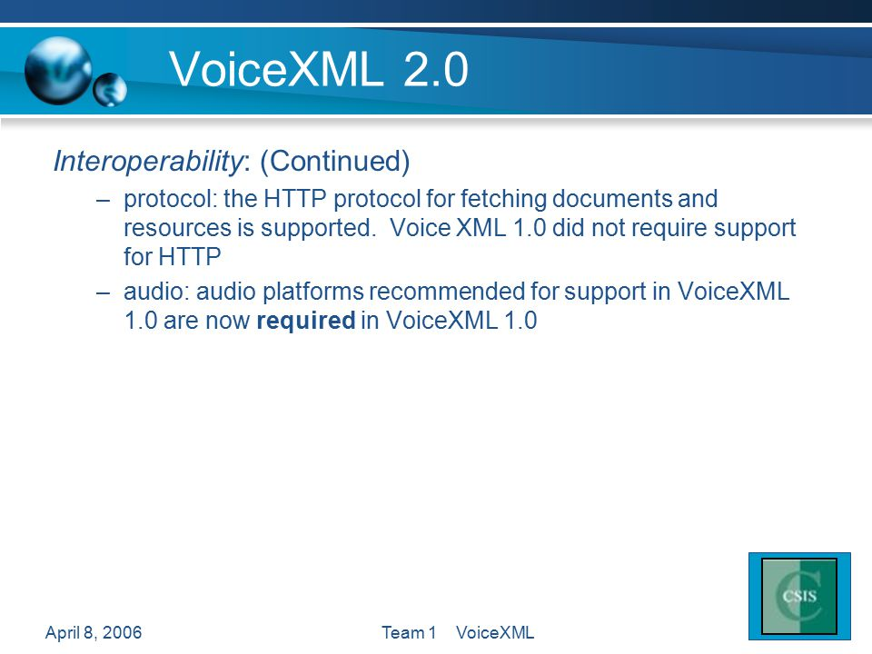 April 8, 2006Team 1 VoiceXML VoiceXML 2.0 Interoperability: (Continued) –protocol: the HTTP protocol for fetching documents and resources is supported.