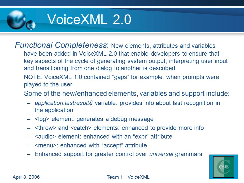 April 8, 2006Team 1 VoiceXML VoiceXML 2.0 Functional Completeness: New elements, attributes and variables have been added in VoiceXML 2.0 that enable developers to ensure that key aspects of the cycle of generating system output, interpreting user input and transitioning from one dialog to another is described.