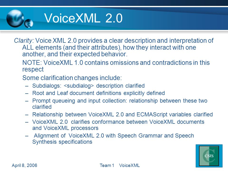 April 8, 2006Team 1 VoiceXML VoiceXML 2.0 Clarity: Voice XML 2.0 provides a clear description and interpretation of ALL elements (and their attributes