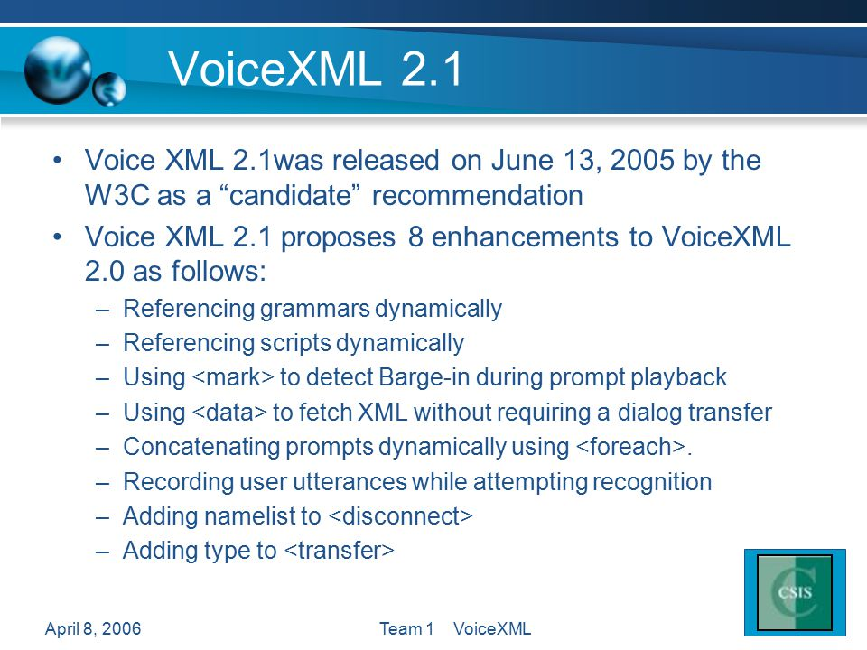 April 8, 2006Team 1 VoiceXML VoiceXML 2.1 Voice XML 2.1was released on June 13, 2005 by the W3C as a candidate recommendation Voice XML 2.1 proposes 8 enhancements to VoiceXML 2.0 as follows: –Referencing grammars dynamically –Referencing scripts dynamically –Using to detect Barge-in during prompt playback –Using to fetch XML without requiring a dialog transfer –Concatenating prompts dynamically using.