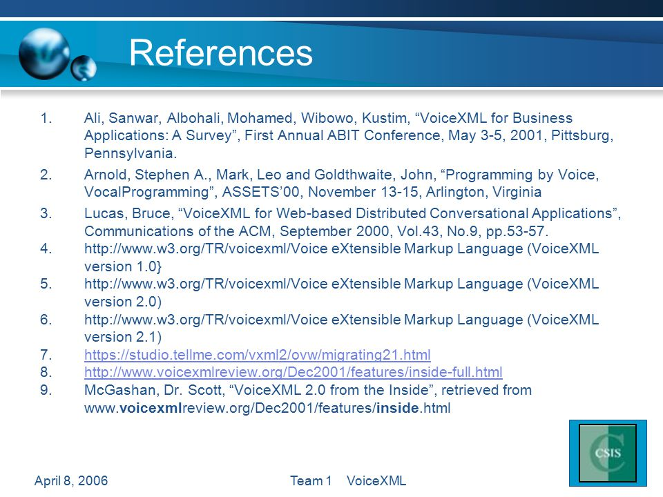 "April 8, 2006Team 1 VoiceXML References 1.Ali, Sanwar, Albohali, Mohamed, Wibowo, Kustim, ""VoiceXML for Business Applications: A Survey"", First Annual"