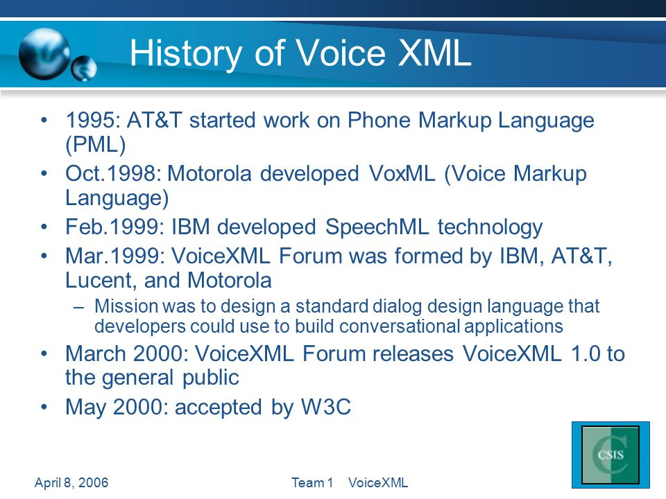 April 8, 2006Team 1 VoiceXML History of Voice XML 1995: AT&T started work on Phone Markup Language (PML) Oct.1998: Motorola developed VoxML (Voice Markup Language) Feb.1999: IBM developed SpeechML technology Mar.1999: VoiceXML Forum was formed by IBM, AT&T, Lucent, and Motorola –Mission was to design a standard dialog design language that developers could use to build conversational applications March 2000: VoiceXML Forum releases VoiceXML 1.0 to the general public May 2000: accepted by W3C