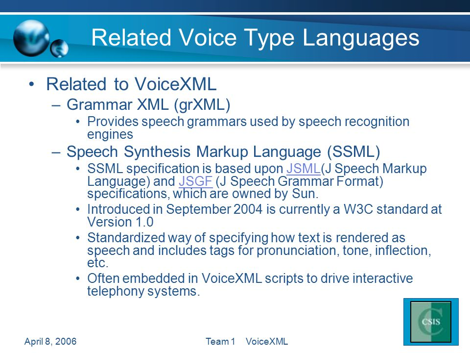 April 8, 2006Team 1 VoiceXML Related Voice Type Languages Related to VoiceXML –Grammar XML (grXML) Provides speech grammars used by speech recognition engines –Speech Synthesis Markup Language (SSML) SSML specification is based upon JSML(J Speech Markup Language) and JSGF (J Speech Grammar Format) specifications, which are owned by Sun.JSMLJSGF Introduced in September 2004 is currently a W3C standard at Version 1.0 Standardized way of specifying how text is rendered as speech and includes tags for pronunciation, tone, inflection, etc.