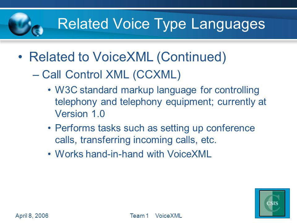 April 8, 2006Team 1 VoiceXML Related Voice Type Languages Related to VoiceXML (Continued) –Call Control XML (CCXML) W3C standard markup language for c