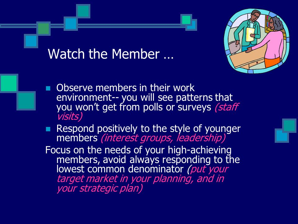 Watch the Member … Observe members in their work environment-- you will see patterns that you won't get from polls or surveys (staff visits) Respond positively to the style of younger members (interest groups, leadership) Focus on the needs of your high-achieving members, avoid always responding to the lowest common denominator (put your target market in your planning, and in your strategic plan)