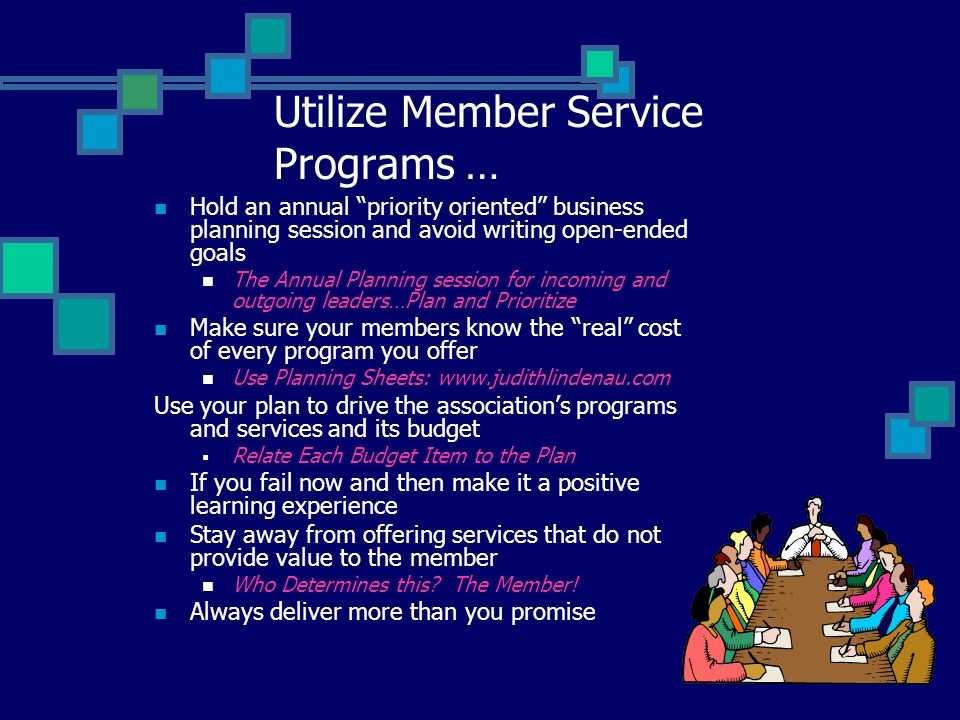 Utilize Member Service Programs … Hold an annual priority oriented business planning session and avoid writing open-ended goals The Annual Planning session for incoming and outgoing leaders…Plan and Prioritize Make sure your members know the real cost of every program you offer Use Planning Sheets: www.judithlindenau.com Use your plan to drive the association's programs and services and its budget  Relate Each Budget Item to the Plan If you fail now and then make it a positive learning experience Stay away from offering services that do not provide value to the member Who Determines this.