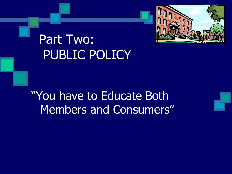 """Part Two: PUBLIC POLICY """"You have to Educate Both Members and Consumers"""""""