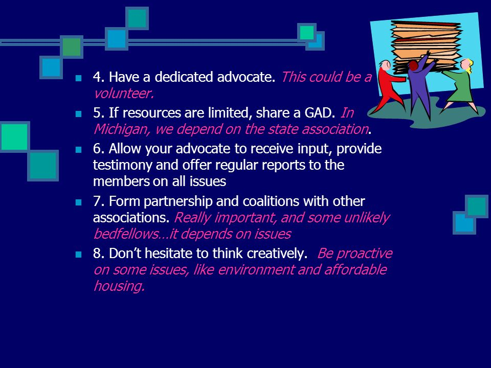 4. Have a dedicated advocate. This could be a volunteer. 5. If resources are limited, share a GAD. In Michigan, we depend on the state association. 6.