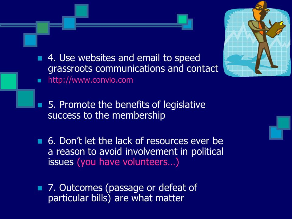 4. Use websites and email to speed grassroots communications and contact http://www.convio.com 5. Promote the benefits of legislative success to the m