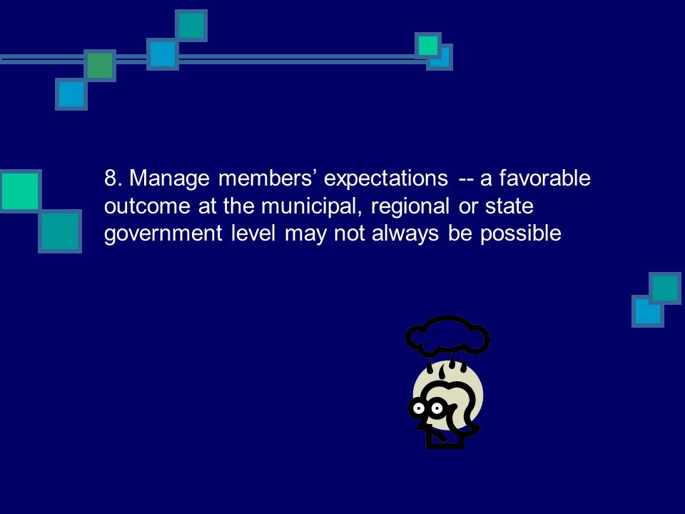 8. Manage members' expectations -- a favorable outcome at the municipal, regional or state government level may not always be possible