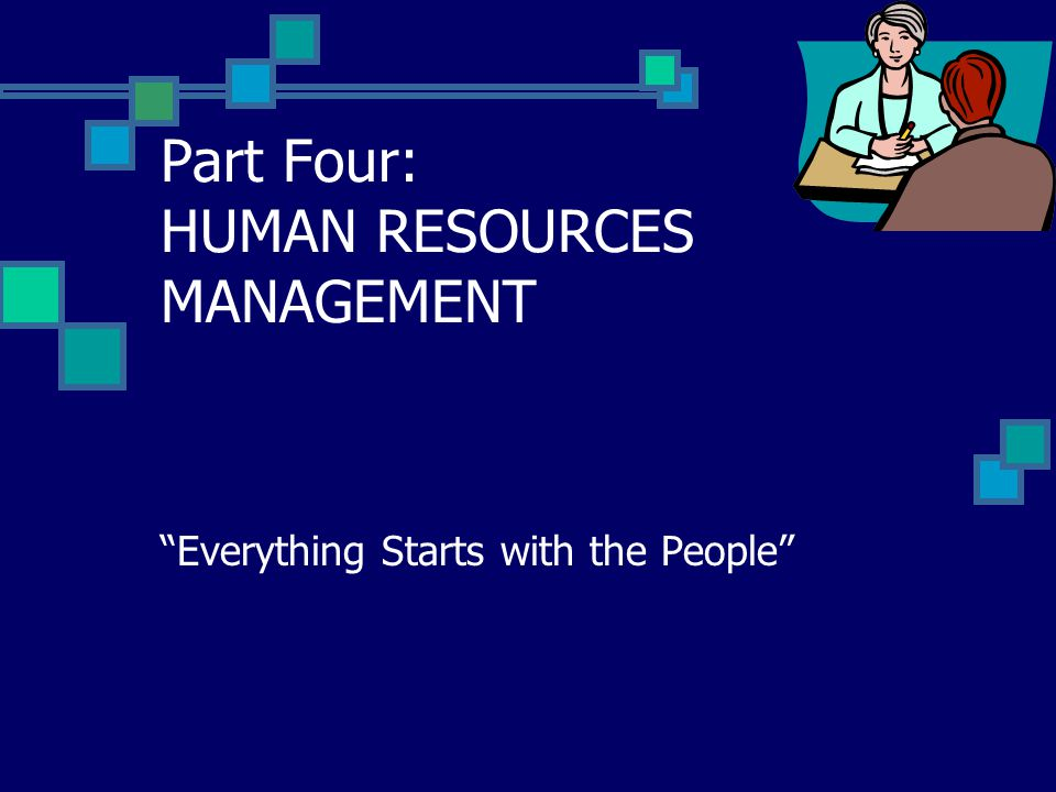 """Part Four: HUMAN RESOURCES MANAGEMENT """"Everything Starts with the People"""""""