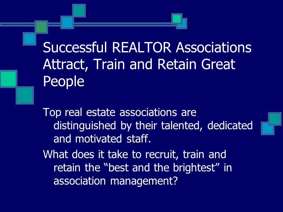 Successful REALTOR Associations Attract, Train and Retain Great People Top real estate associations are distinguished by their talented, dedicated and motivated staff.